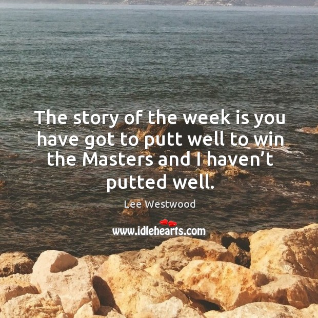 The story of the week is you have got to putt well to win the masters and I haven't putted well. Lee Westwood Picture Quote