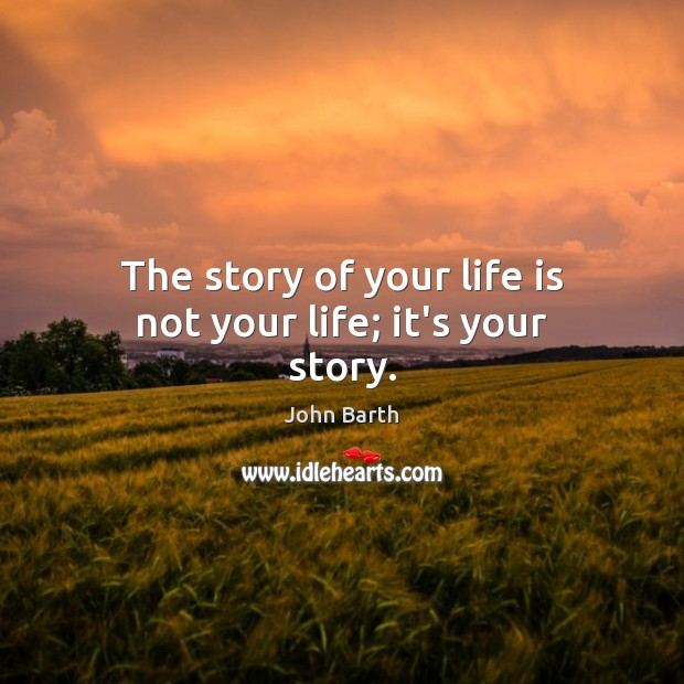 The story of your life is not your life; it's your story. John Barth Picture Quote