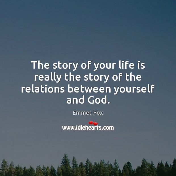 The story of your life is really the story of the relations between yourself and God. Emmet Fox Picture Quote