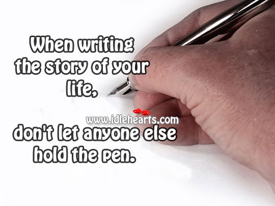Image about When writing the story of your life, don't let anyone else hold the pen.