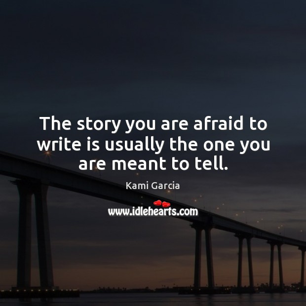 The story you are afraid to write is usually the one you are meant to tell. Kami Garcia Picture Quote