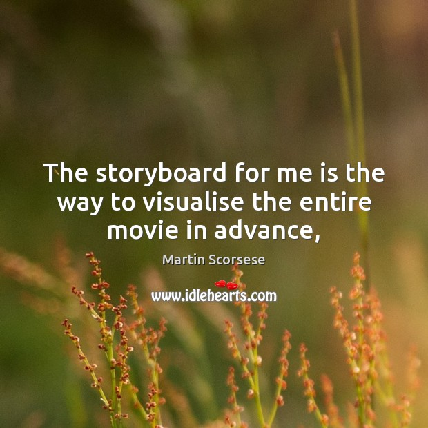 The storyboard for me is the way to visualise the entire movie in advance, Martin Scorsese Picture Quote