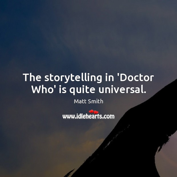 The storytelling in 'Doctor Who' is quite universal. Matt Smith Picture Quote