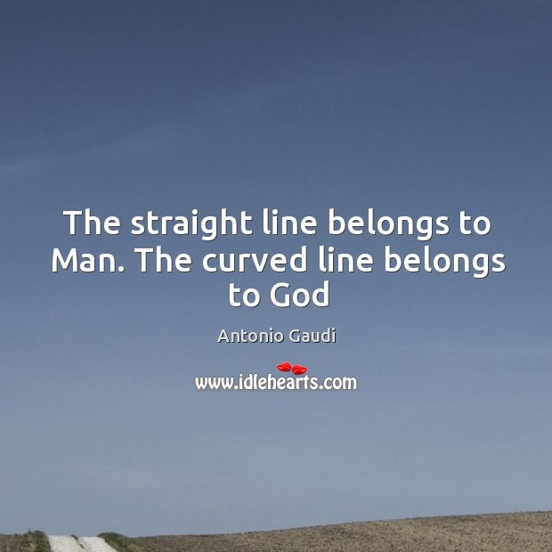 The straight line belongs to Man. The curved line belongs to God Antonio Gaudi Picture Quote