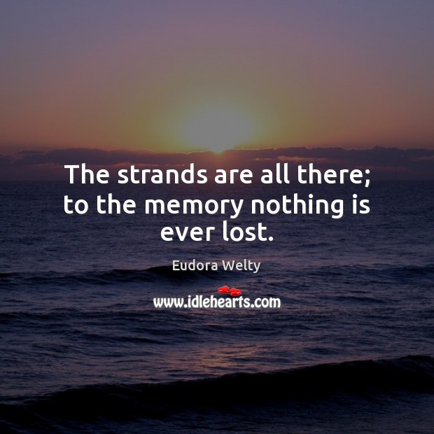 The strands are all there; to the memory nothing is ever lost. Eudora Welty Picture Quote