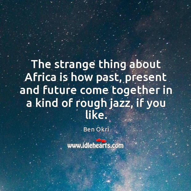 The strange thing about Africa is how past, present and future come Ben Okri Picture Quote