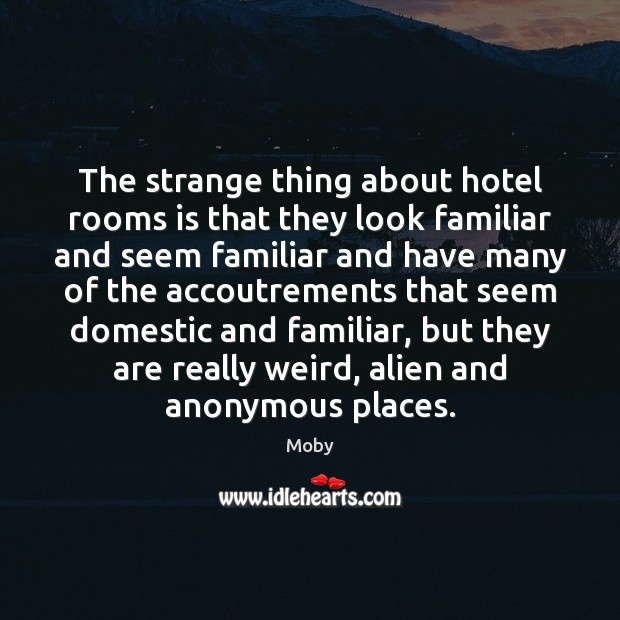 The strange thing about hotel rooms is that they look familiar and Moby Picture Quote