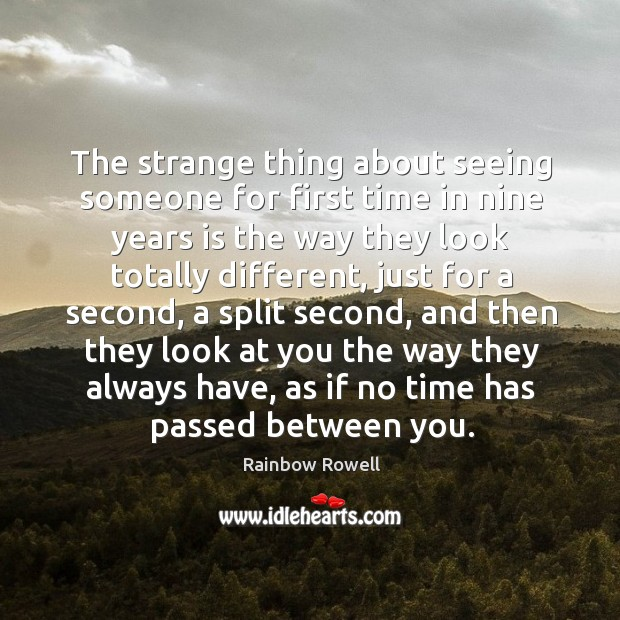 The strange thing about seeing someone for first time in nine years Rainbow Rowell Picture Quote