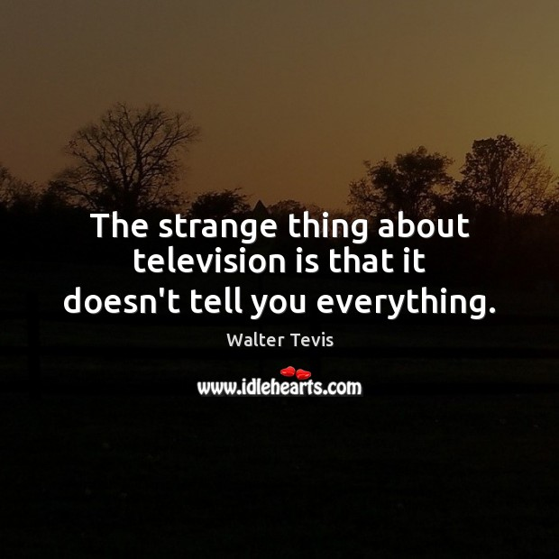 The strange thing about television is that it doesn't tell you everything. Television Quotes Image