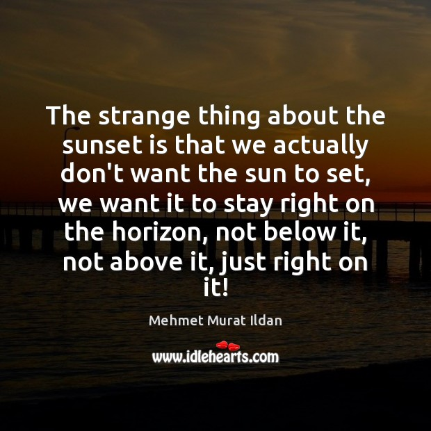 Image, The strange thing about the sunset is that we actually don't want