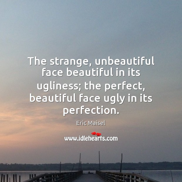 Image, The strange, unbeautiful face beautiful in its ugliness; the perfect, beautiful face