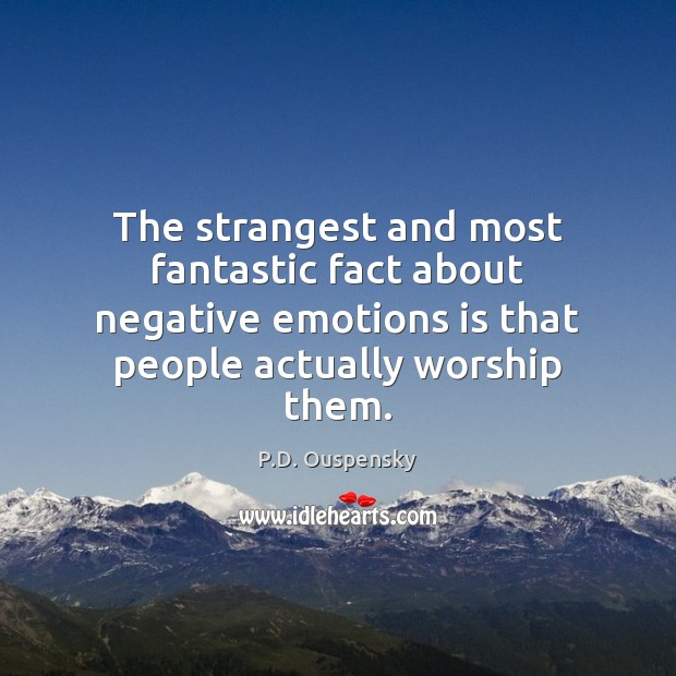 The strangest and most fantastic fact about negative emotions is that people Image