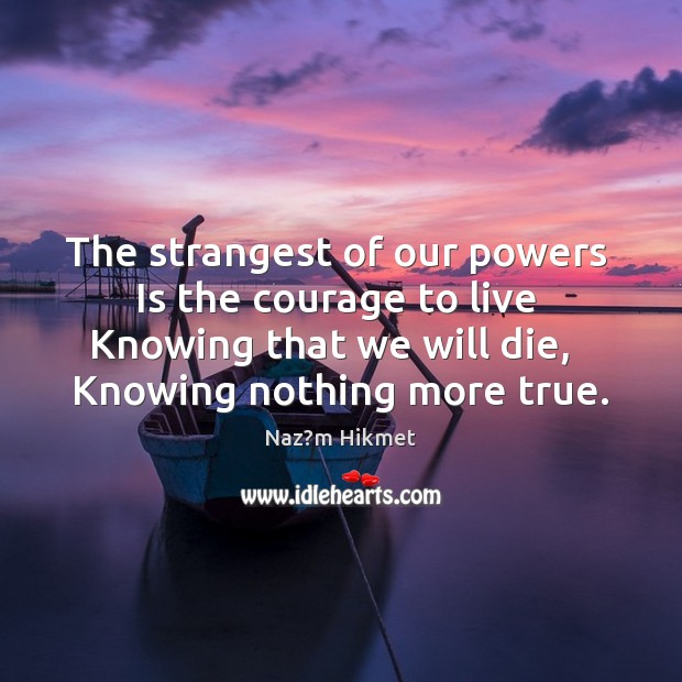 Image, The strangest of our powers   Is the courage to live   Knowing that