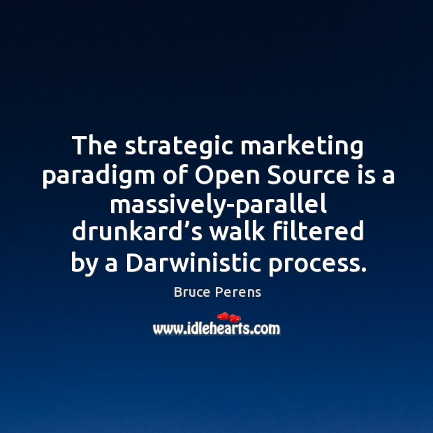 Image, The strategic marketing paradigm of open source is a massively-parallel drunkard's walk filtered by a darwinistic process.