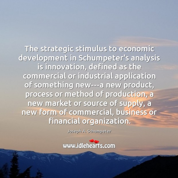 The strategic stimulus to economic development in Schumpeter's analysis is innovation, defined Image