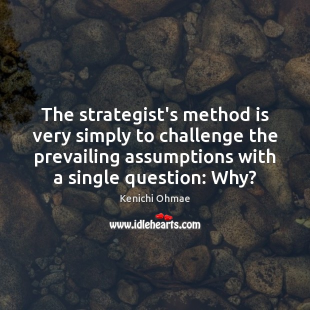 The strategist's method is very simply to challenge the prevailing assumptions with Image
