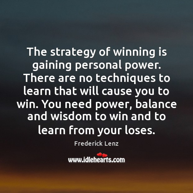 The strategy of winning is gaining personal power. There are no techniques Frederick Lenz Picture Quote