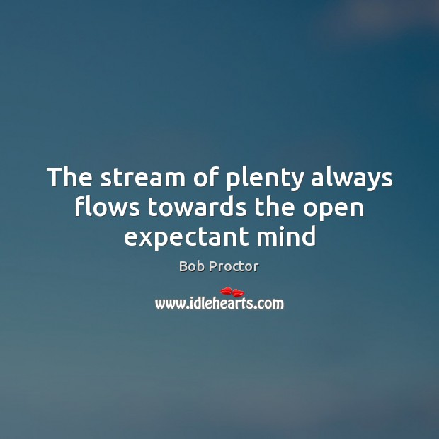 Image, The stream of plenty always flows towards the open expectant mind