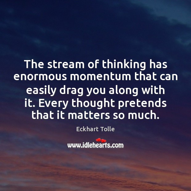 The stream of thinking has enormous momentum that can easily drag you Eckhart Tolle Picture Quote