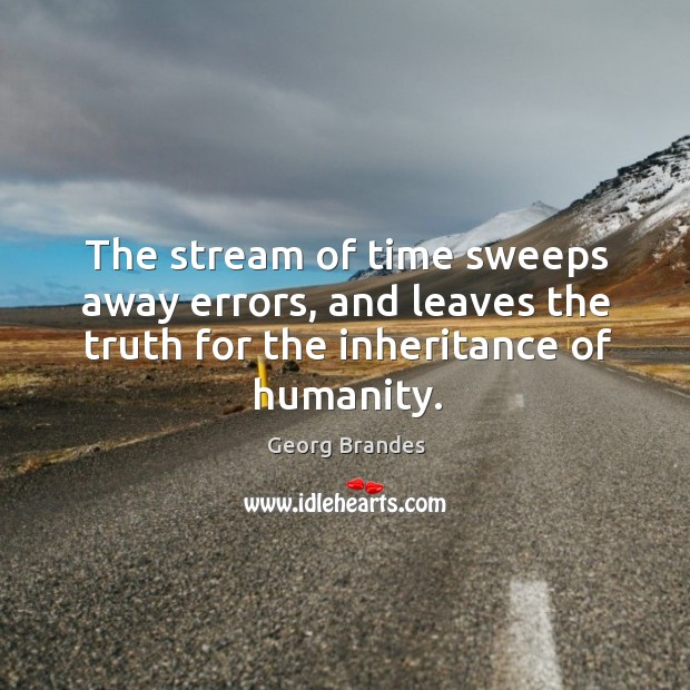 The stream of time sweeps away errors, and leaves the truth for the inheritance of humanity. Georg Brandes Picture Quote