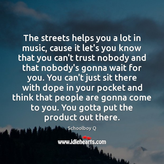 The streets helps you a lot in music, cause it let's you Image