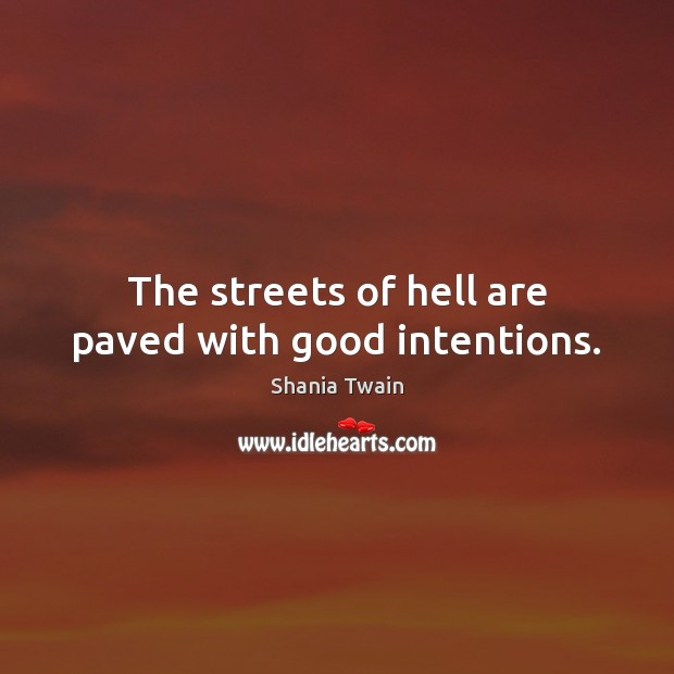The streets of hell are paved with good intentions. Good Intentions Quotes Image