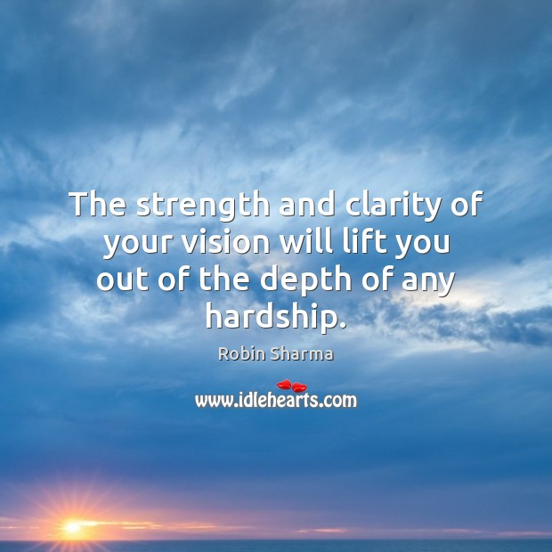 The strength and clarity of your vision will lift you out of the depth of any hardship. Image