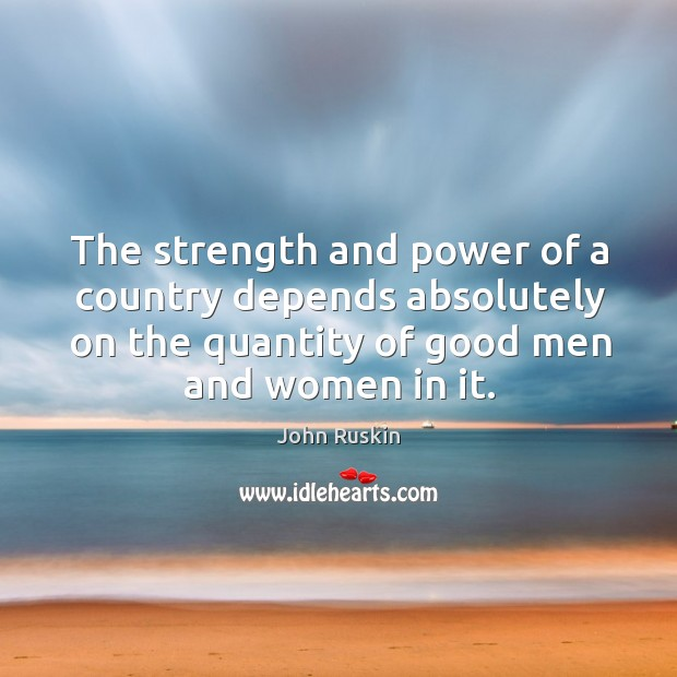 The strength and power of a country depends absolutely on the quantity of good men and women in it. Image