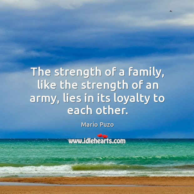 The strength of a family, like the strength of an army, lies in its loyalty to each other. Mario Puzo Picture Quote