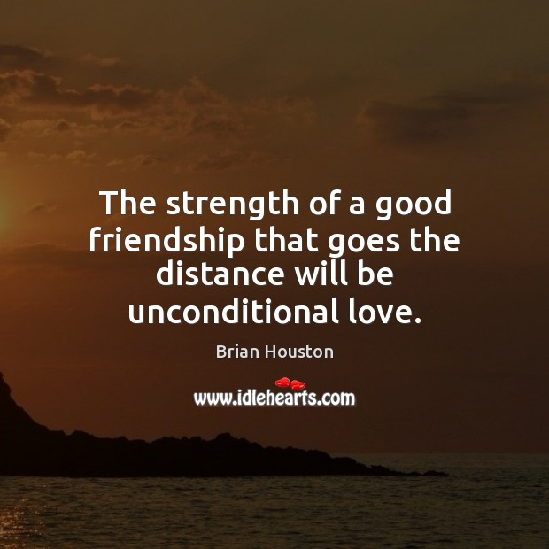 The strength of a good friendship that goes the distance will be unconditional love. Unconditional Love Quotes Image