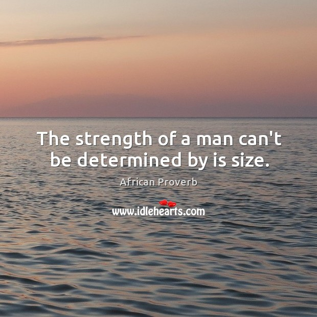 Image, The strength of a man can't be determined by is size.