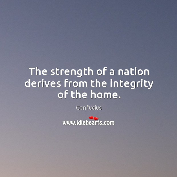 The strength of a nation derives from the integrity of the home. Image