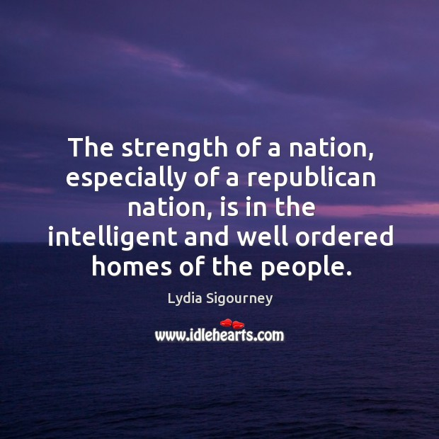 Image, The strength of a nation, especially of a republican nation, is in the intelligent and well ordered homes of the people.
