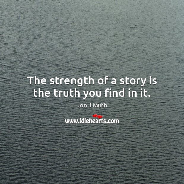 The strength of a story is the truth you find in it. Image