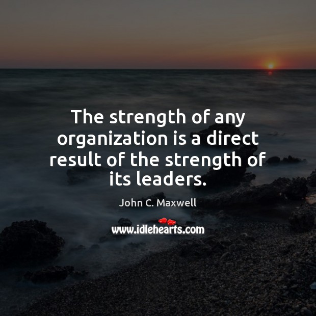 The strength of any organization is a direct result of the strength of its leaders. Image