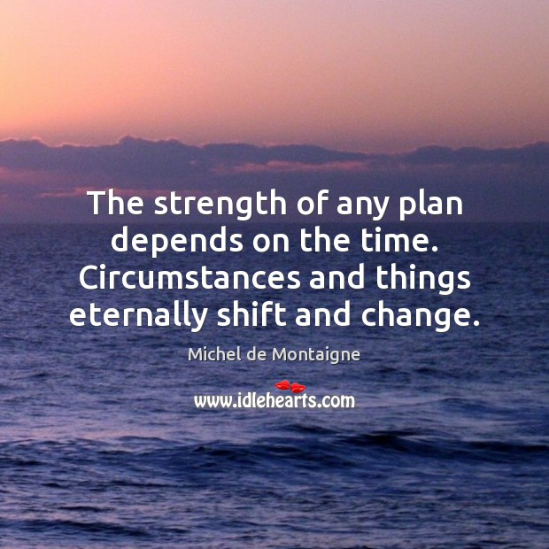 Image, The strength of any plan depends on the time. Circumstances and things