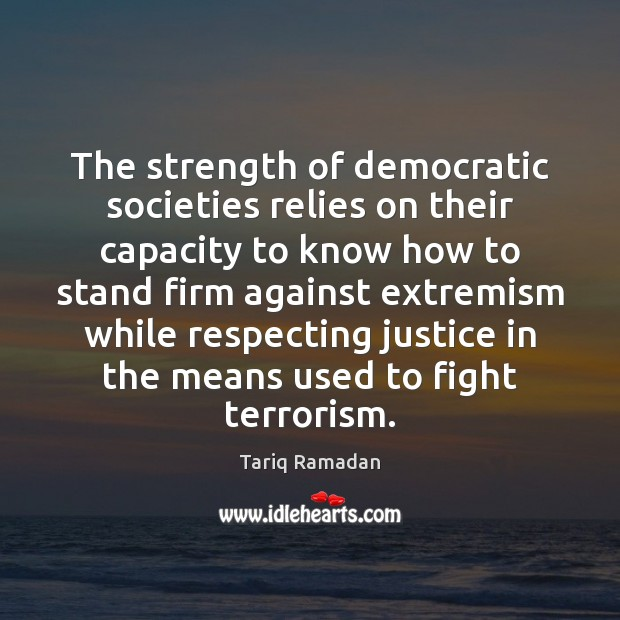 The strength of democratic societies relies on their capacity to know how Tariq Ramadan Picture Quote