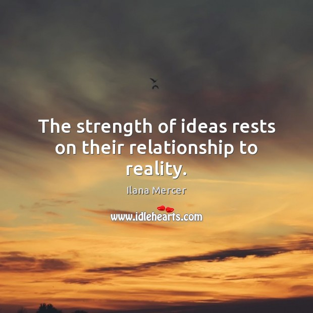 The strength of ideas rests on their relationship to reality. Ilana Mercer Picture Quote