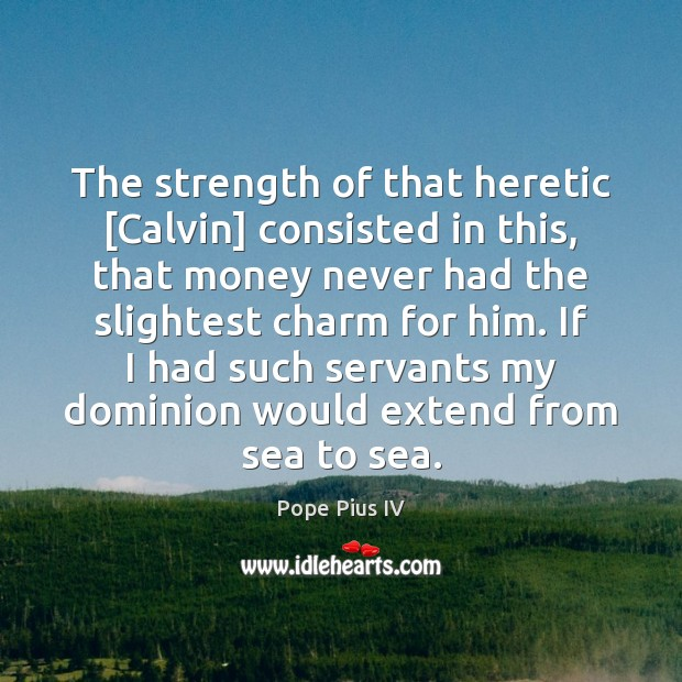 The strength of that heretic [Calvin] consisted in this, that money never Image