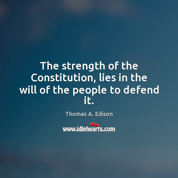 The strength of the Constitution, lies in the will of the people to defend it. Thomas A. Edison Picture Quote