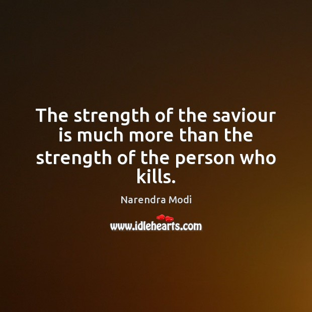Image, The strength of the saviour is much more than the strength of the person who kills.
