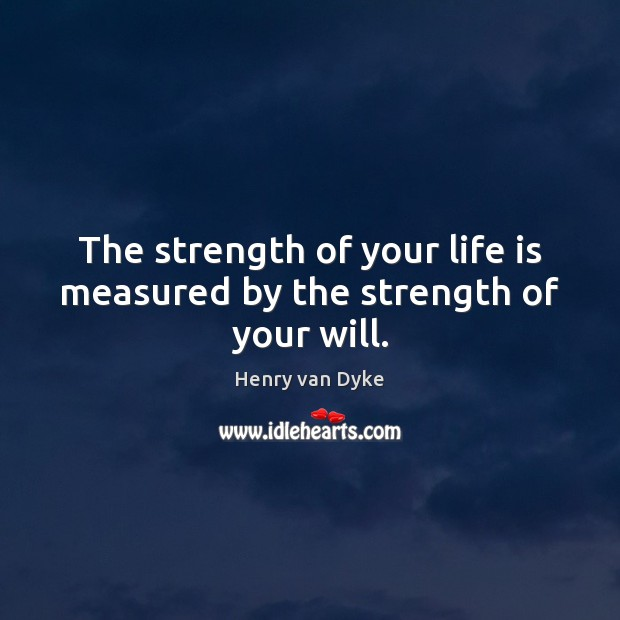 The strength of your life is measured by the strength of your will. Henry van Dyke Picture Quote