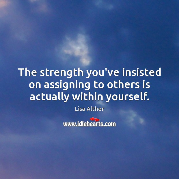 The strength you've insisted on assigning to others is actually within yourself. Lisa Alther Picture Quote