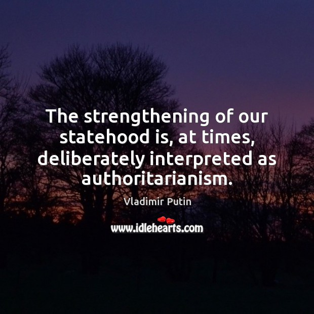 The strengthening of our statehood is, at times, deliberately interpreted as authoritarianism. Vladimir Putin Picture Quote