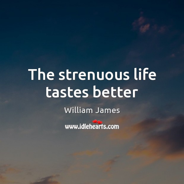The strenuous life tastes better William James Picture Quote