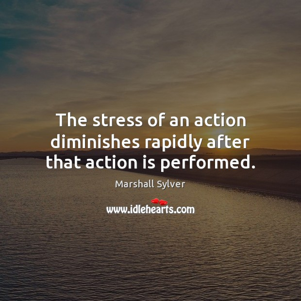 The stress of an action diminishes rapidly after that action is performed. Marshall Sylver Picture Quote