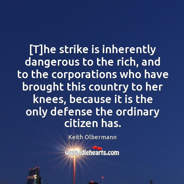 [T]he strike is inherently dangerous to the rich, and to the Keith Olbermann Picture Quote