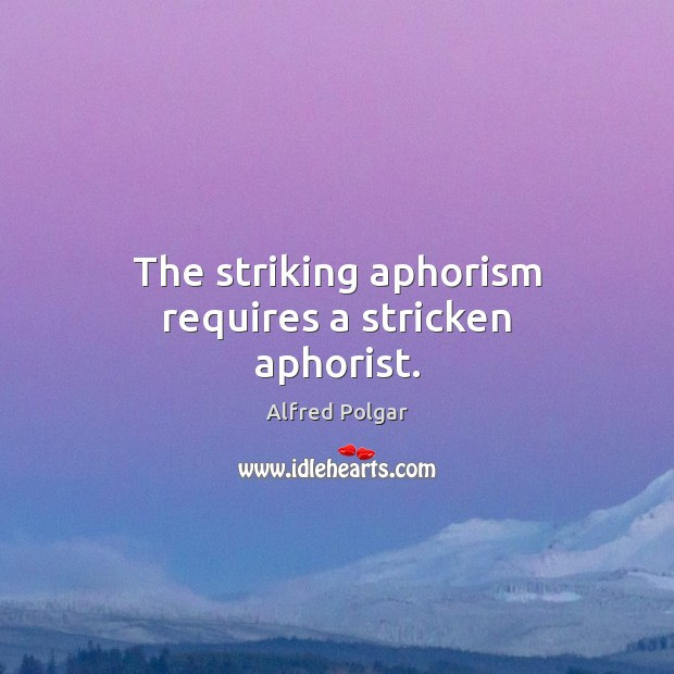 Image, The striking aphorism requires a stricken aphorist.