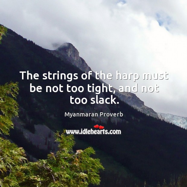 The strings of the harp must be not too tight, and not too slack. Myanmaran Proverbs Image