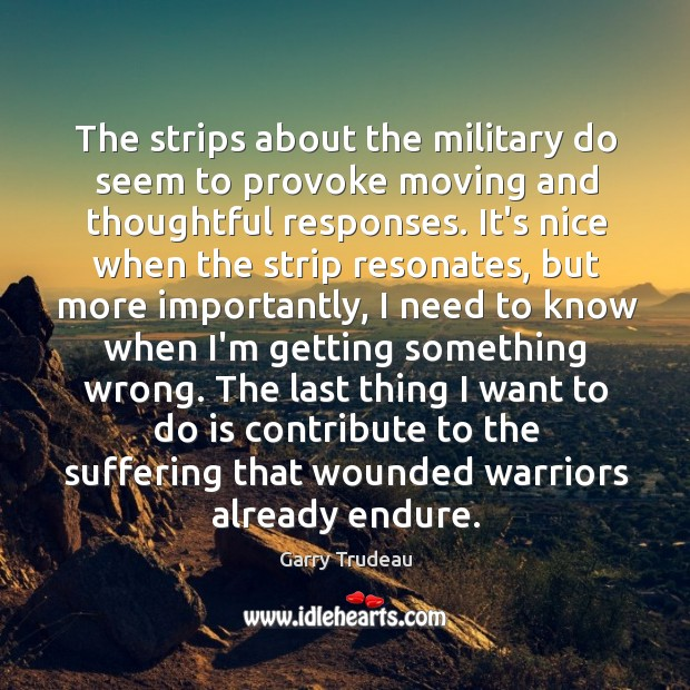 The strips about the military do seem to provoke moving and thoughtful Garry Trudeau Picture Quote